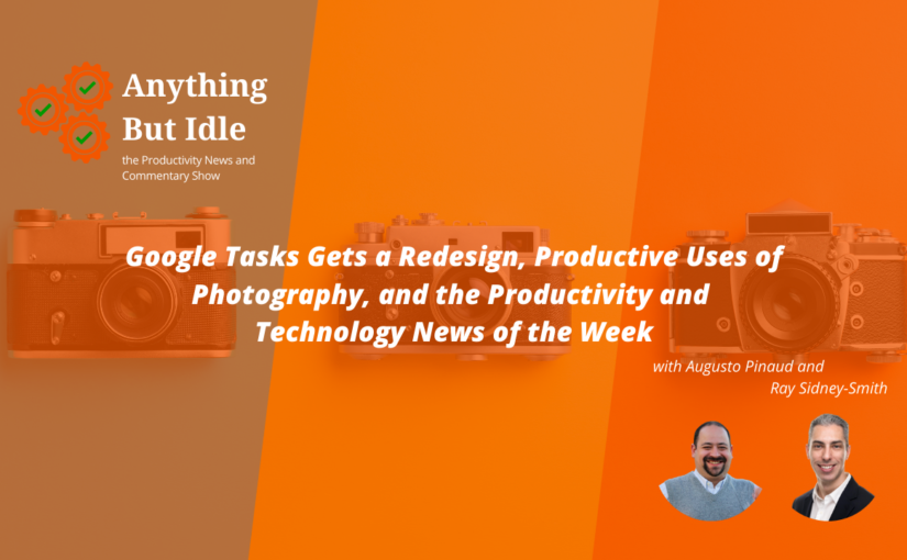 Anything but Idle Podcast Episode 076: Google Tasks redesigned and Productive uses of Photography