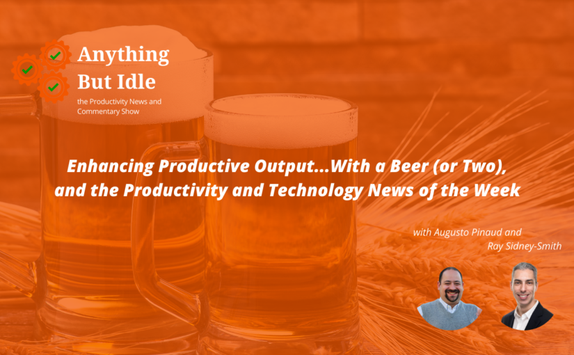 Anything but Idle Podcast Episode 072: Enhancing Productive Output…With a Beer (or Two), & the Productivity/Technology News This Week